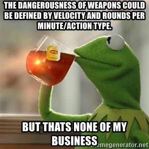 Kermit The Frog Drinking Tea - The dangerousness of weapons could be defined by velocity and rounds per minute/action type. But thats none of my business