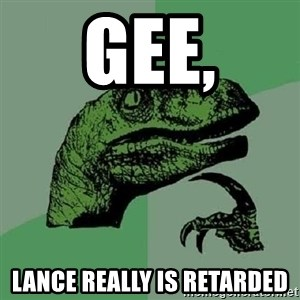 Philosoraptor - Gee, Lance really is retarded