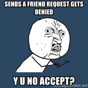 Y U No - sends a friend request gets denied Y U NO ACCEPT?