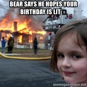 Disaster Girl - Bear says he hopes your birthday is lit 😳