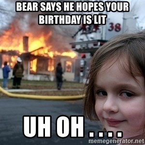 Disaster Girl - Bear says he hopes your birthday is lit Uh oh . . . .