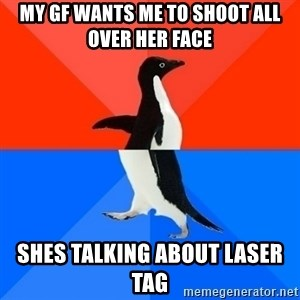 Socially Awesome Awkward Penguin - My GF wants me to shoot all over her face SHes talking about Laser tag