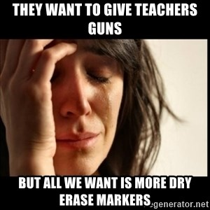 First World Problems - they want to give teachers guns but all we want is more dry erase markers