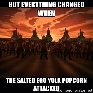 until the fire nation attacked. - But everything changed when  the salted egg yolk popcorn attacked