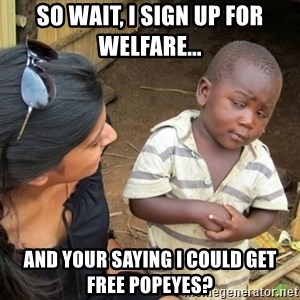 Skeptical 3rd World Kid - so wait, i sign up for welfare... and your saying i could get free popeyes?
