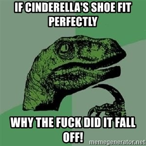 Philosoraptor - If Cinderella's shoe fit perfectly  WHY THE FUCK DID IT FALL OFF!