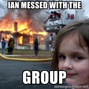Disaster Girl - IAN MESSED WITH THE  GROUP