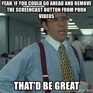 Yeah that'd be great... - Yeah, if you could go ahead and remove the screencast button from porn videos That'd be great