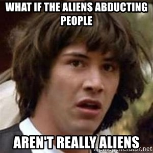 Conspiracy Keanu - What if the aliens abducting people aren't really aliens