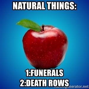 Apple de-snapple - NATURAL THINGS: 1:funerals                           2:death rows