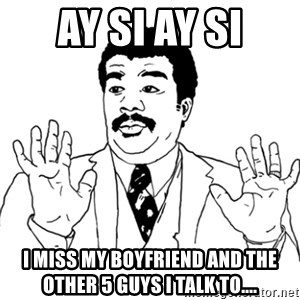 AY SI - Ay Si Ay Si I miss my boyfriend and the other 5 guys I talk to....