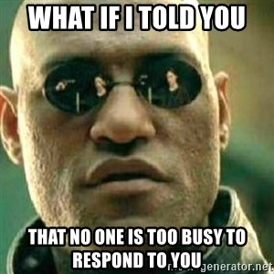 What If I Told You - what if i told you that no one is too busy to respond to you
