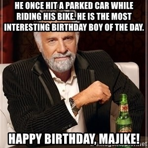 The Most Interesting Man In The World - He once hit a parked car while riding his bike. He is the most interesting birthday boy of the day.  Happy Birthday, Majike!