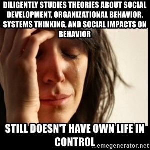 First World Problems - Diligently studies theories about social development, organizational behavior, systems thinking, and social impacts on behavior Still doesn't have own life in control