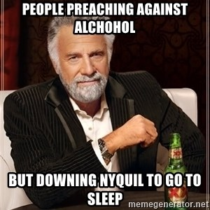 The Most Interesting Man In The World - People preaching against alchohol But downing NyQuil to go to sleep