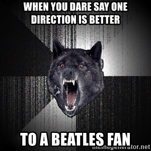 Insanity Wolf - When you dare say one direction is better to a beatles fan