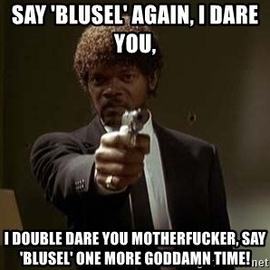 Jules Pulp Fiction - Say 'blusel' again, I dare you,  I double dare you motherfucker, say 'blusel' one more Goddamn time!