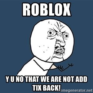 Y U No - roblox Y U NO THAT WE ARE NOT ADD TIX BACK!