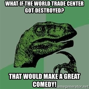 Philosoraptor - What if the World Trade Center got destroyed? That would make a great comedy!