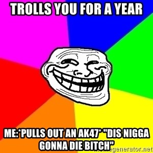 "Trollface - Trolls you for a year Me:*pulls out an AK47* ""dis nigga gonna die bitch"""