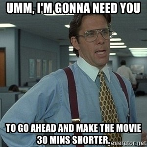 Bill Lumbergh - Umm, I'm gonna need you to go ahead and make the movie 30 mins shorter.
