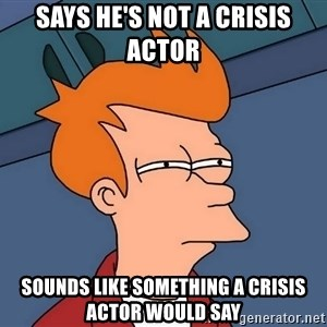 Futurama Fry - Says he's not a crisis actor Sounds like something a crisis actor would say