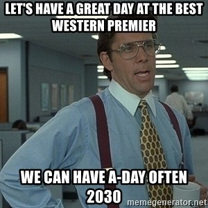 Bill Lumbergh - Let's have a great day at the Best Western Premier We can have A-day often 2030