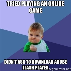 Success Kid - Tried playing an online game Didn't ask to download adobe flash player