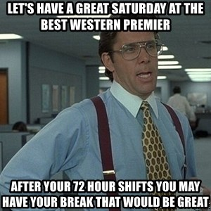 Bill Lumbergh - Let's have a great Saturday at the Best Western Premier After your 72 hour shifts you may have your break that would be great