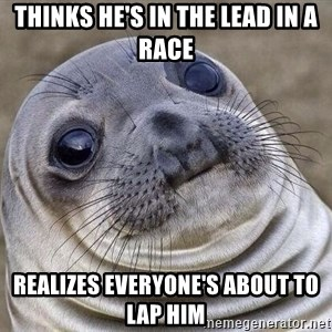 Awkward Seal - Thinks he's in the lead in a race realizes everyone's about to lap him