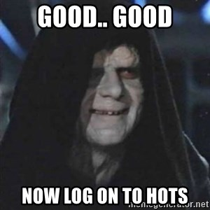 Sith Lord - good.. good now log on to hots