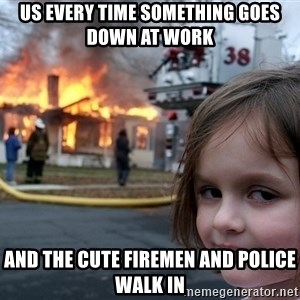 Disaster Girl - Us every time something goes down at work And the cute firemen and police walk in