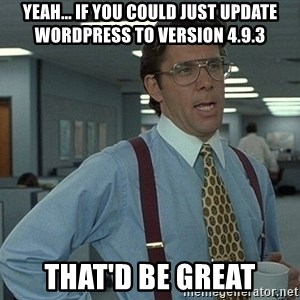 Bill Lumbergh - Yeah... If you could just update Wordpress to version 4.9.3 That'd be great