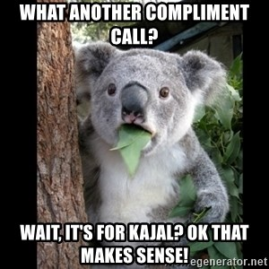 Koala can't believe it - What another compliment call? Wait, it's for Kajal? Ok that makes sense!
