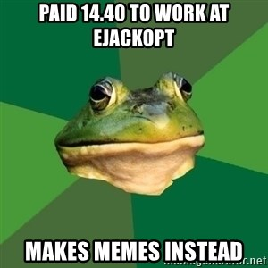 Foul Bachelor Frog - Paid 14.40 to work at EJACKOPT Makes memes instead