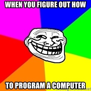 Trollface - When you figure out how to program a computer