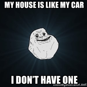 Forever Alone - My house is like my car   I don't have one