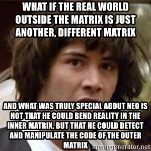 Conspiracy Keanu - what if the real world                                     outside the matrix is just another, different matrix and what was truly special about neo is not that he could bend reality in the inner matrix, but that he could detect and manipulate the code of the outer matrix