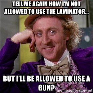 Willy Wonka - Tell me again how I'm not allowed to use the laminator... But I'll be allowed to use a gun?