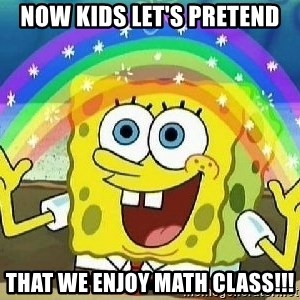 Imagination - Now kids let's pretend that we enjoy math class!!!