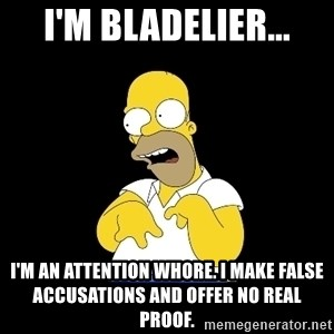 look-marge - I'm Bladelier... I'm an attention whore. I make false accusations and offer no real proof.