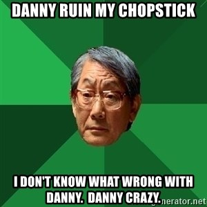 High Expectations Asian Father - Danny ruin my chopstick I don't know what wrong with Danny.  Danny crazy.