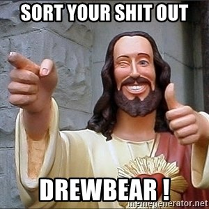 jesus says - Sort your shit out Drewbear !