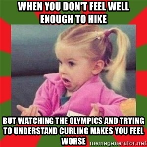 dafuq girl - when you don't feel well enough to hike But watching the Olympics and trying to understand Curling makes you feel worse