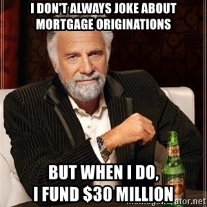 Dos Equis Guy gives advice - i don't always joke about mortgage originations but when i do,                            i fund $30 Million