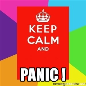Keep calm and - PANIC !