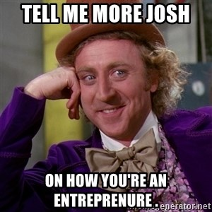 Willy Wonka - Tell Me More Josh  ON HOW YOU'RE AN ENTREPRENURE .