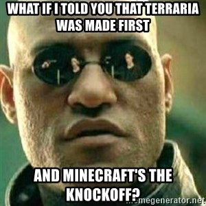 What If I Told You - What if I told you that Terraria was made first and Minecraft's the knockoff?