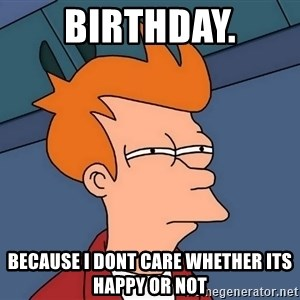 Futurama Fry - Birthday. Because i dont care whether its happy or not