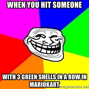 Trollface - When you hit someone with 3 green shells in a row in Mariokart